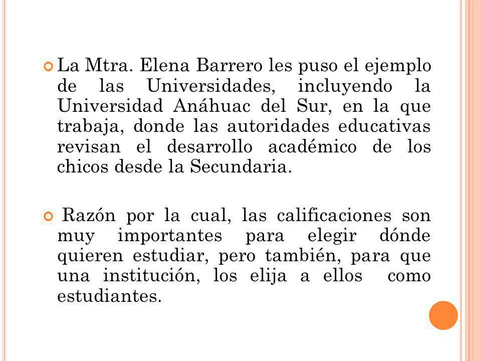 La Mtra. Elena Barrero les puso el ejemplo de las Universidades, incluyendo la Universidad Anáhuac del Sur, en la que trabaja, donde las autoridades educativas revisan el desarrollo académico de los chicos desde la Secundaria.