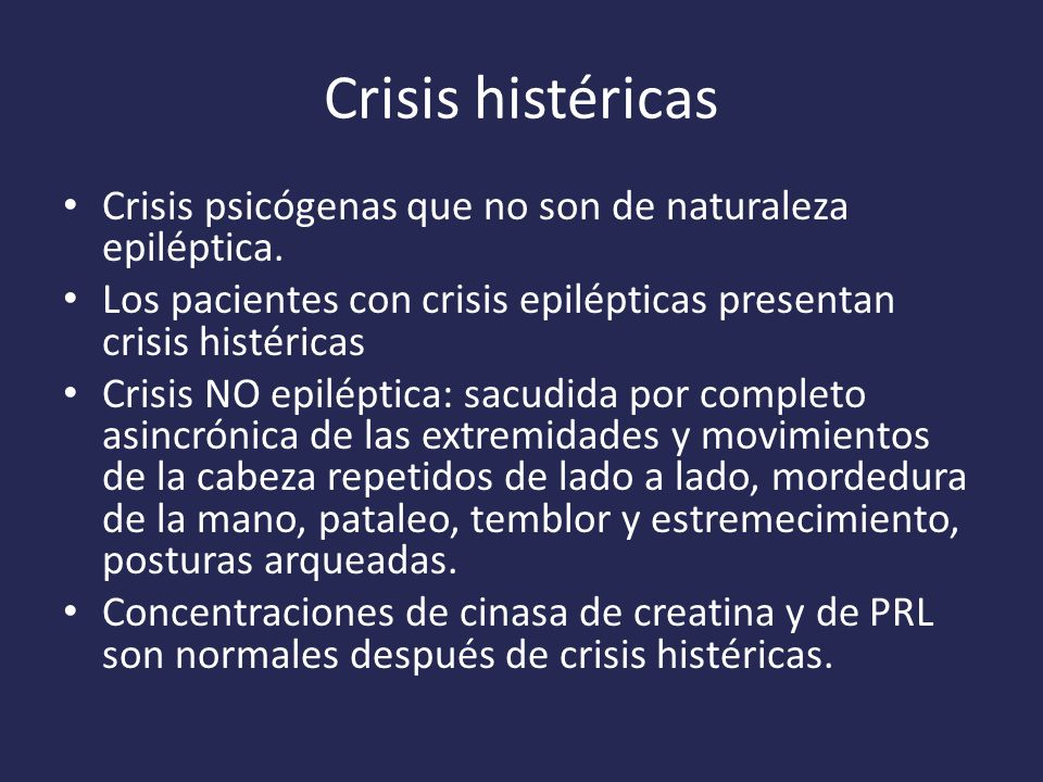 Crisis histéricas Crisis psicógenas que no son de naturaleza epiléptica. Los pacientes con crisis epilépticas presentan crisis histéricas.