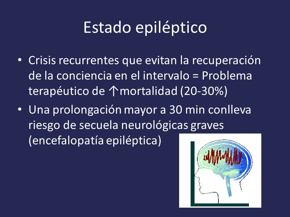 Estado epiléptico Crisis recurrentes que evitan la recuperación de la conciencia en el intervalo = Problema terapéutico de ↑mortalidad (20-30%)