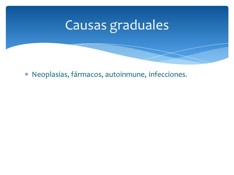 Causas graduales Neoplasias, fármacos, autoinmune, infecciones.