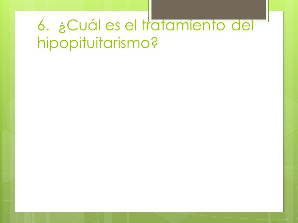 6. ¿Cuál es el tratamiento del hipopituitarismo