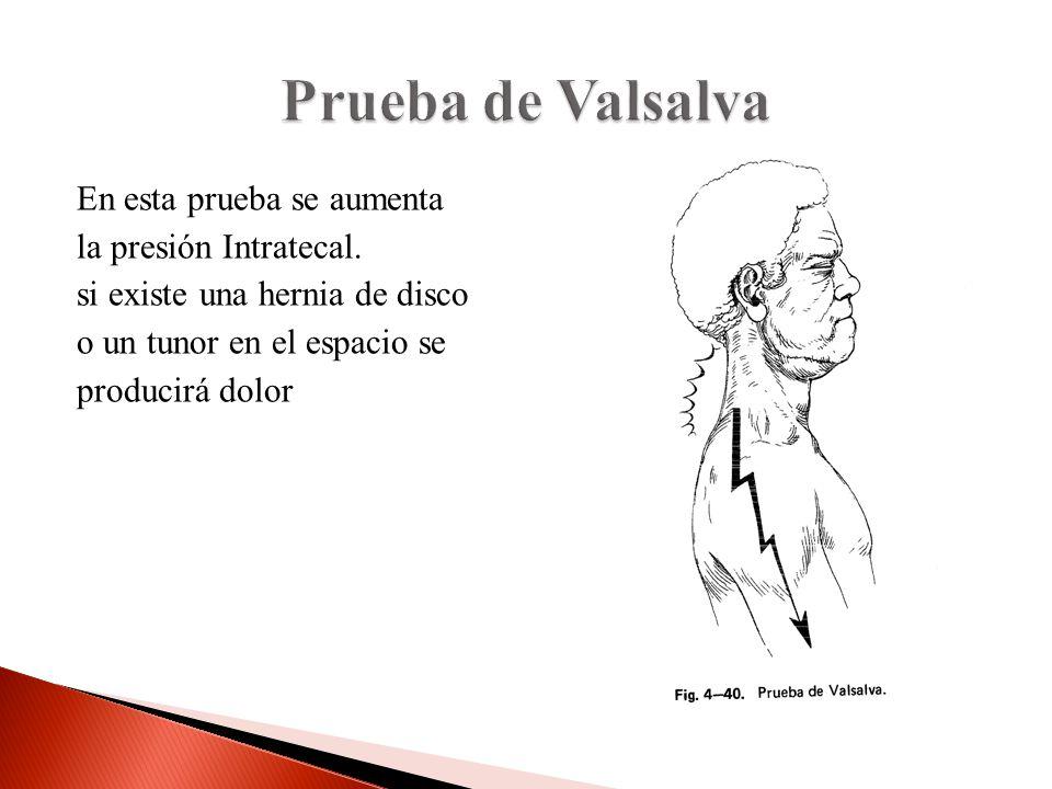 Prueba de Valsalva En esta prueba se aumenta la presión Intratecal. si existe una hernia de disco o un tunor en el espacio se producirá dolor