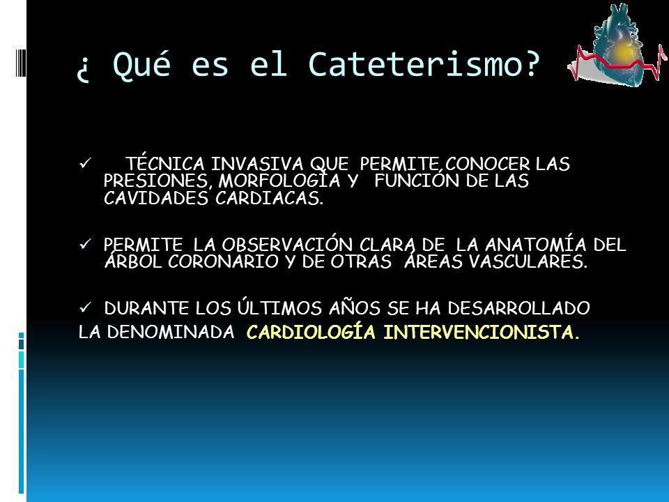 ¿ Qué es el Cateterismo TÉCNICA INVASIVA QUE PERMITE CONOCER LAS PRESIONES, MORFOLOGÍA Y FUNCIÓN DE LAS CAVIDADES CARDIACAS.