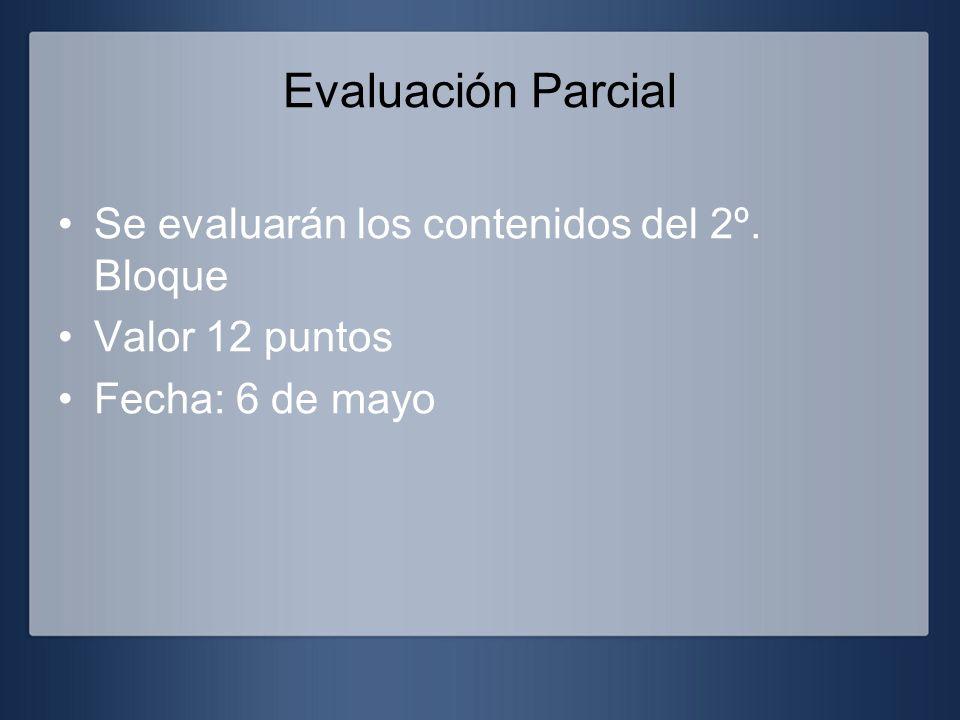 Evaluación Parcial Se evaluarán los contenidos del 2º. Bloque