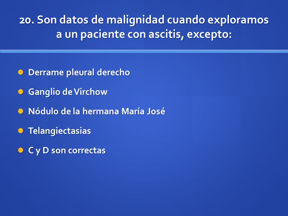 20. Son datos de malignidad cuando exploramos a un paciente con ascitis, excepto: