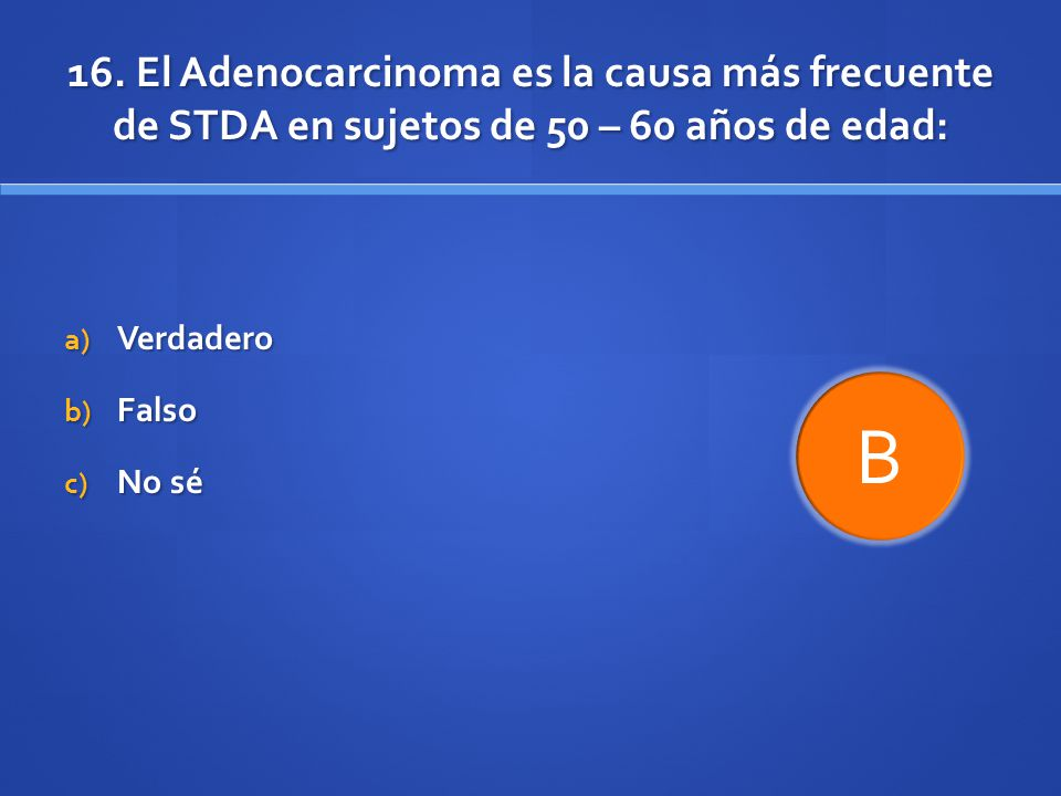 16. El Adenocarcinoma es la causa más frecuente de STDA en sujetos de 50 – 60 años de edad: