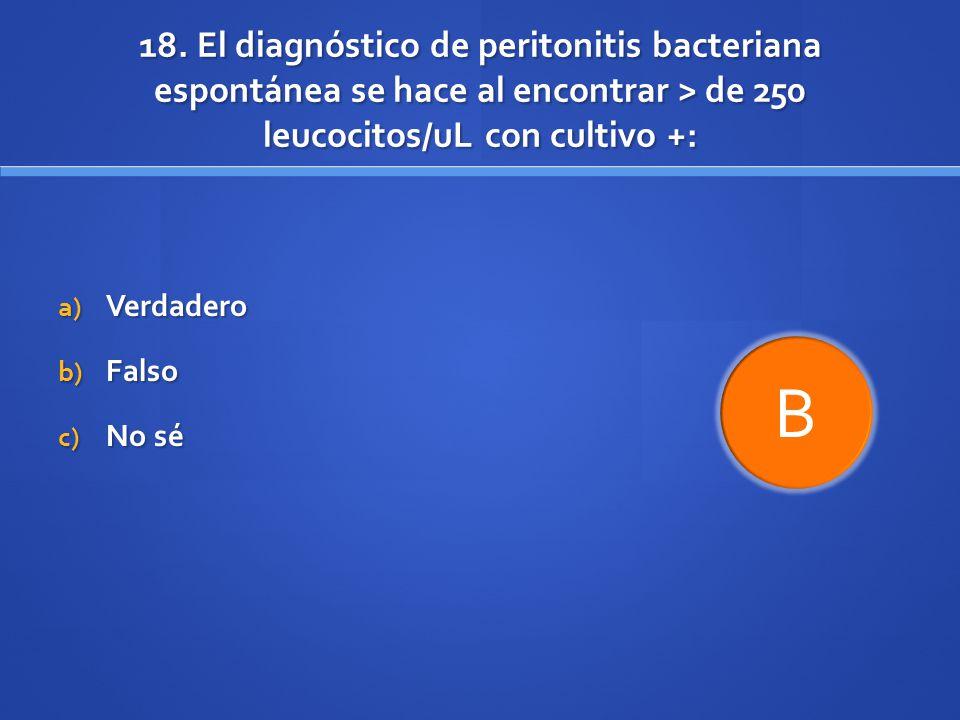 18. El diagnóstico de peritonitis bacteriana espontánea se hace al encontrar > de 250 leucocitos/uL con cultivo +: