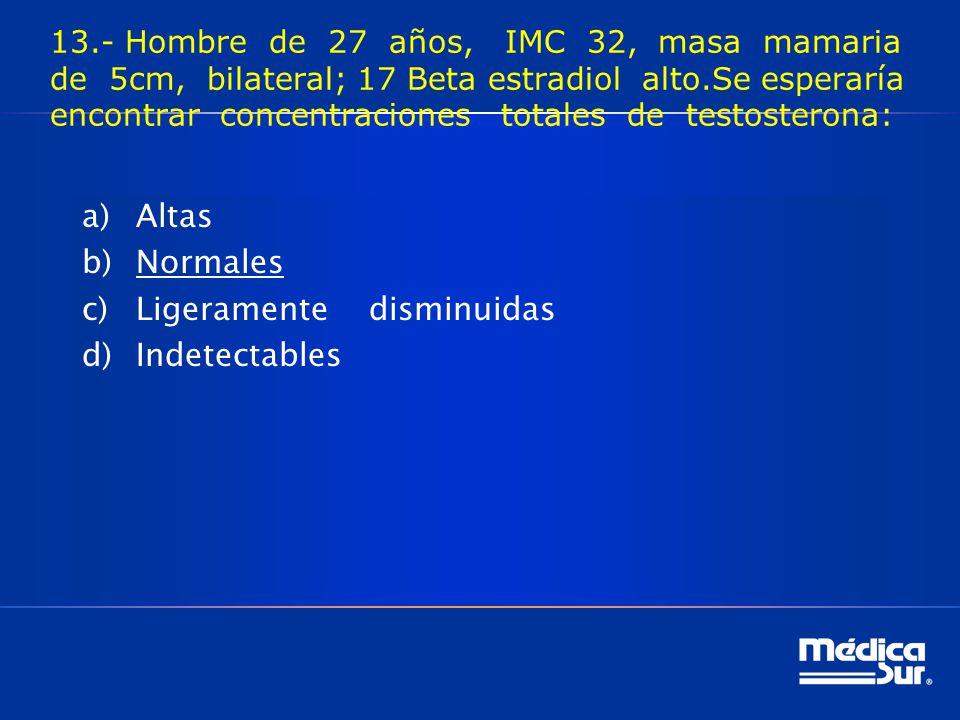 13.- Hombre de 27 años, IMC 32, masa mamaria de 5cm, bilateral; 17 Beta estradiol alto.Se esperaría encontrar concentraciones totales de testosterona: