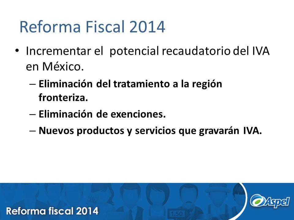 Reforma Fiscal 2014 Incrementar el potencial recaudatorio del IVA en México. Eliminación del tratamiento a la región fronteriza.