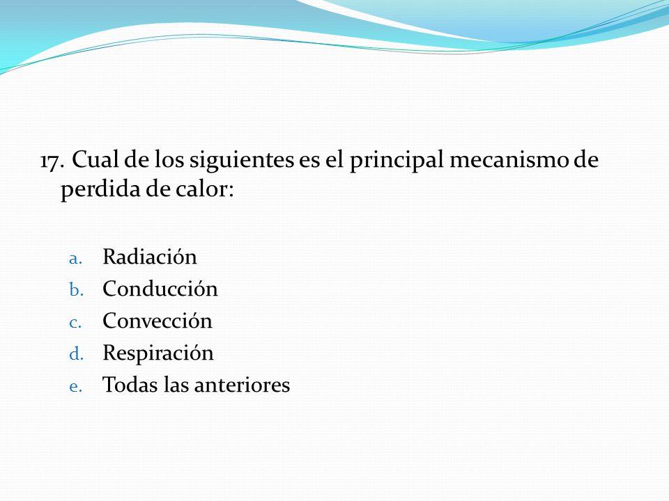 17. Cual de los siguientes es el principal mecanismo de perdida de calor: