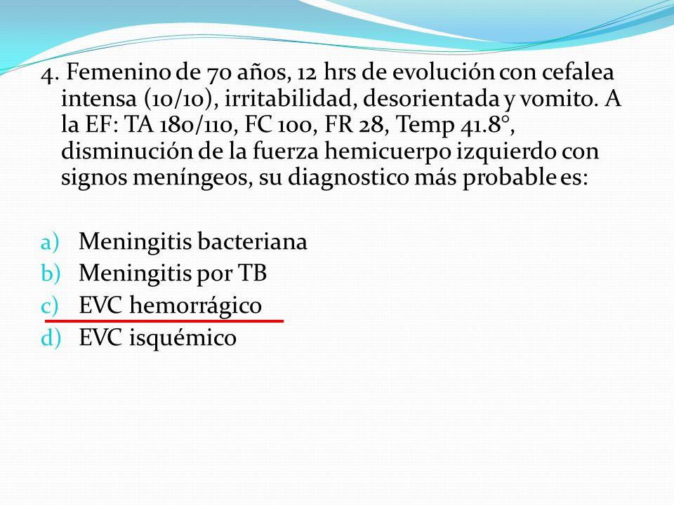 4. Femenino de 70 años, 12 hrs de evolución con cefalea intensa (10/10), irritabilidad, desorientada y vomito. A la EF: TA 180/110, FC 100, FR 28, Temp 41.8°, disminución de la fuerza hemicuerpo izquierdo con signos meníngeos, su diagnostico más probable es:
