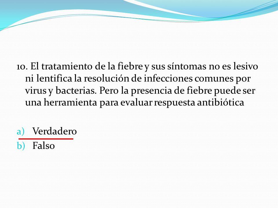 10. El tratamiento de la fiebre y sus síntomas no es lesivo ni lentifica la resolución de infecciones comunes por virus y bacterias. Pero la presencia de fiebre puede ser una herramienta para evaluar respuesta antibiótica