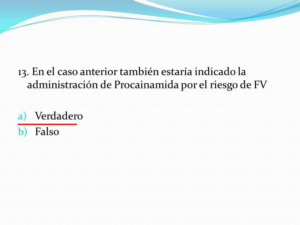 13. En el caso anterior también estaría indicado la administración de Procainamida por el riesgo de FV
