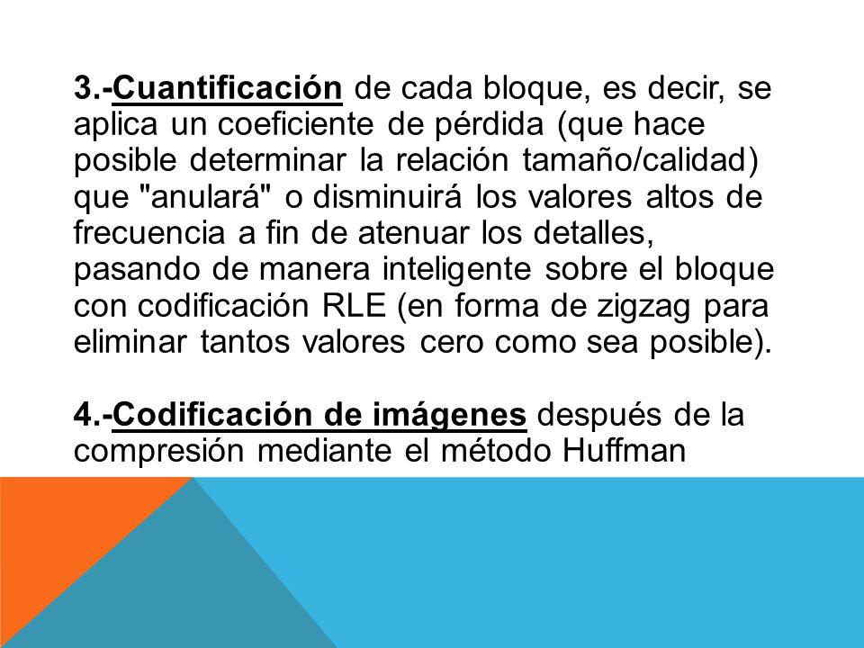 3.-Cuantificación de cada bloque, es decir, se aplica un coeficiente de pérdida (que hace posible determinar la relación tamaño/calidad) que anulará o disminuirá los valores altos de frecuencia a fin de atenuar los detalles, pasando de manera inteligente sobre el bloque con codificación RLE (en forma de zigzag para eliminar tantos valores cero como sea posible).