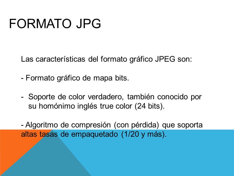 FORMATO JPG Las características del formato gráfico JPEG son: - Formato gráfico de mapa bits.