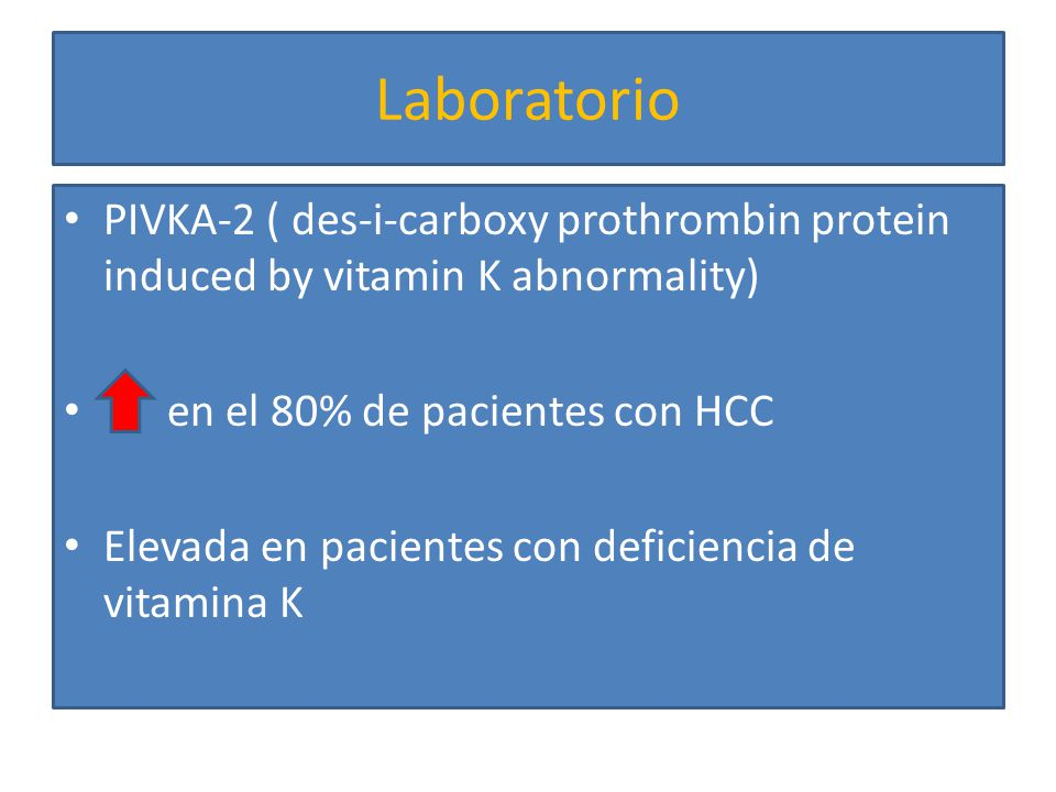 Laboratorio PIVKA-2 ( des-i-carboxy prothrombin protein induced by vitamin K abnormality) en el 80% de pacientes con HCC.