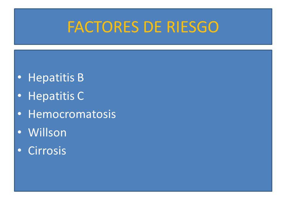 FACTORES DE RIESGO Hepatitis B Hepatitis C Hemocromatosis Willson