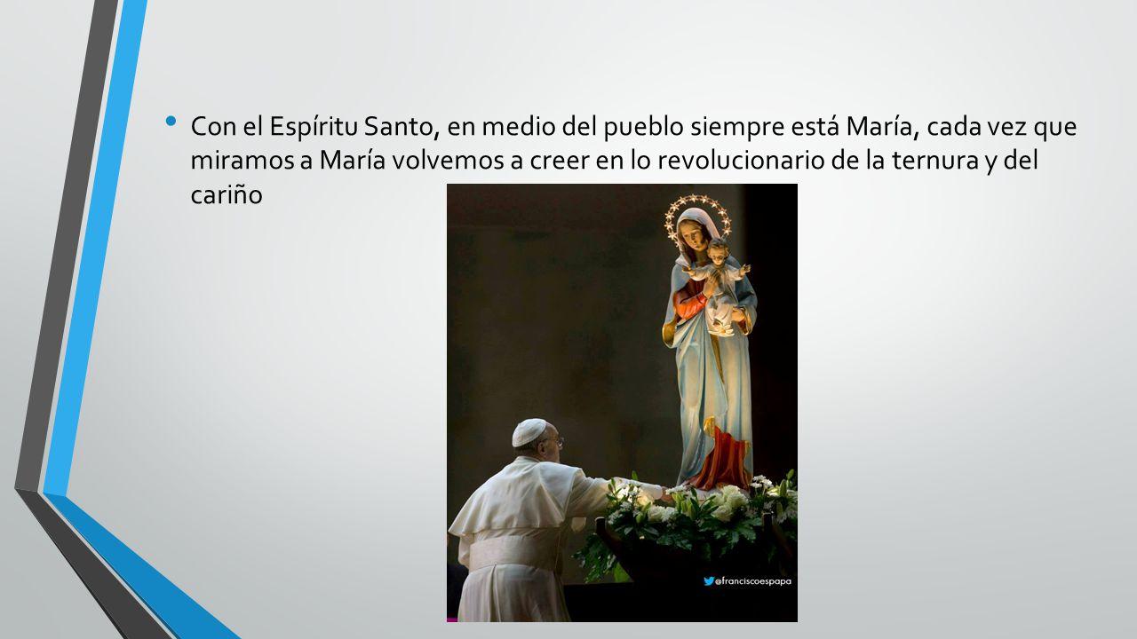 Con el Espíritu Santo, en medio del pueblo siempre está María, cada vez que miramos a María volvemos a creer en lo revolucionario de la ternura y del cariño