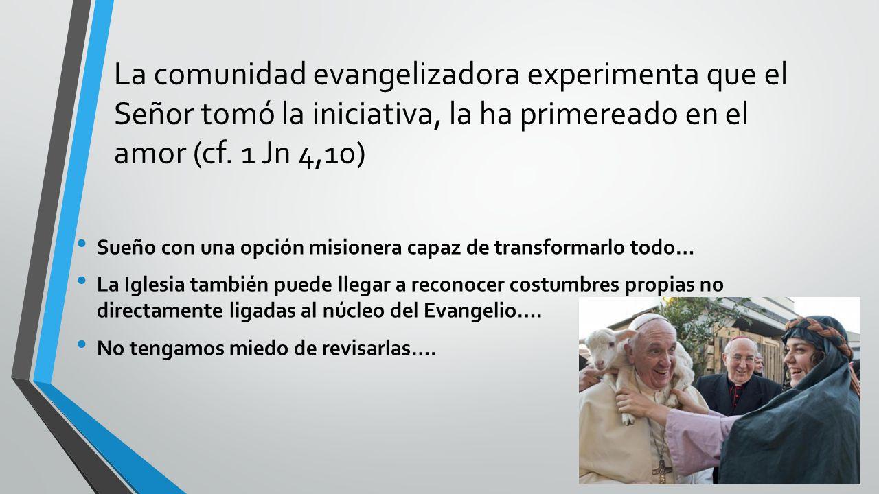 La comunidad evangelizadora experimenta que el Señor tomó la iniciativa, la ha primereado en el amor (cf. 1 Jn 4,10)