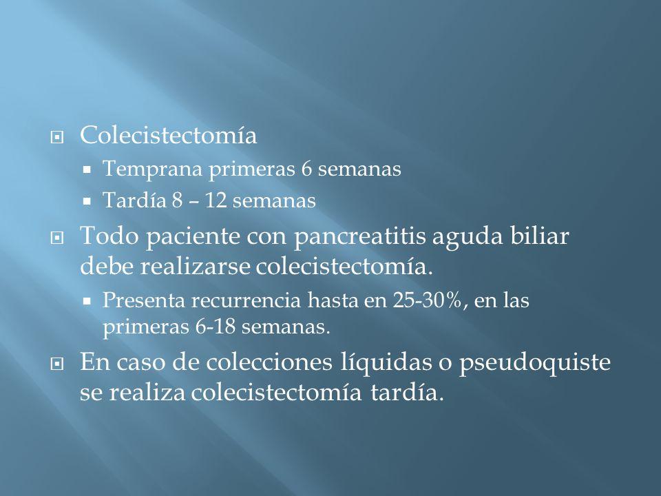 Colecistectomía Temprana primeras 6 semanas. Tardía 8 – 12 semanas. Todo paciente con pancreatitis aguda biliar debe realizarse colecistectomía.
