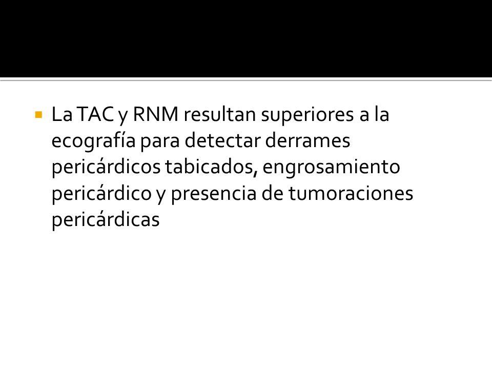 La TAC y RNM resultan superiores a la ecografía para detectar derrames pericárdicos tabicados, engrosamiento pericárdico y presencia de tumoraciones pericárdicas