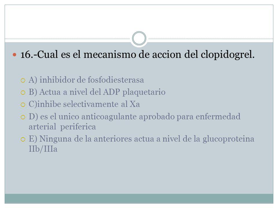 16.-Cual es el mecanismo de accion del clopidogrel.