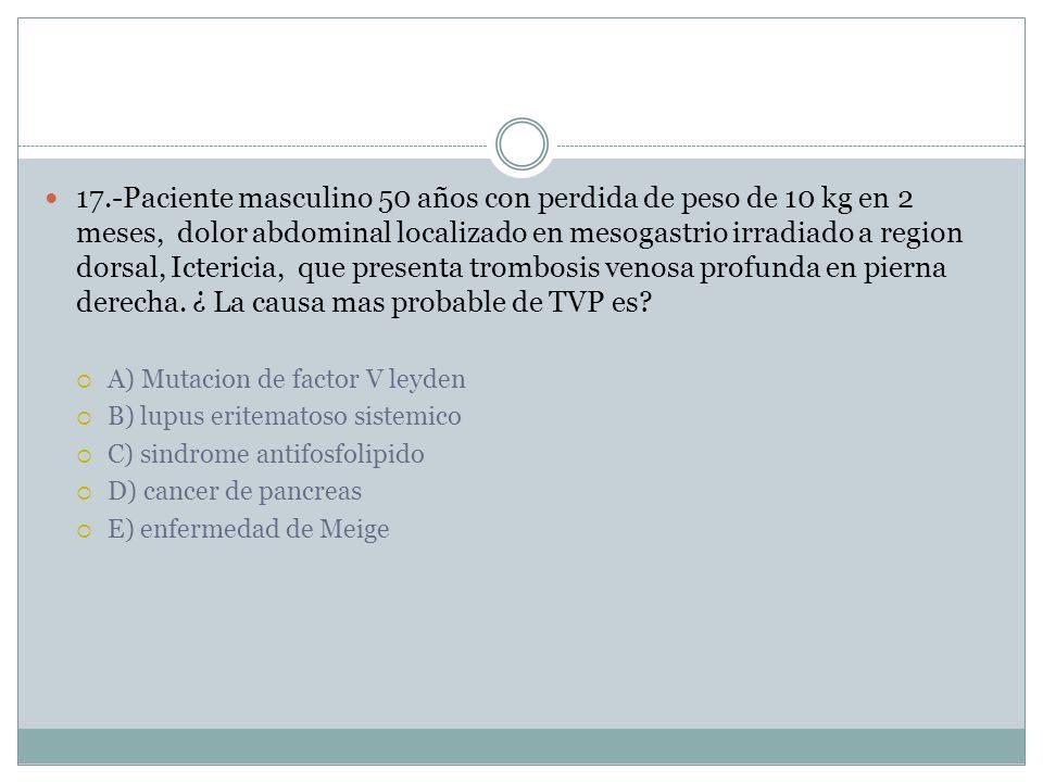 17.-Paciente masculino 50 años con perdida de peso de 10 kg en 2 meses, dolor abdominal localizado en mesogastrio irradiado a region dorsal, Ictericia, que presenta trombosis venosa profunda en pierna derecha. ¿ La causa mas probable de TVP es