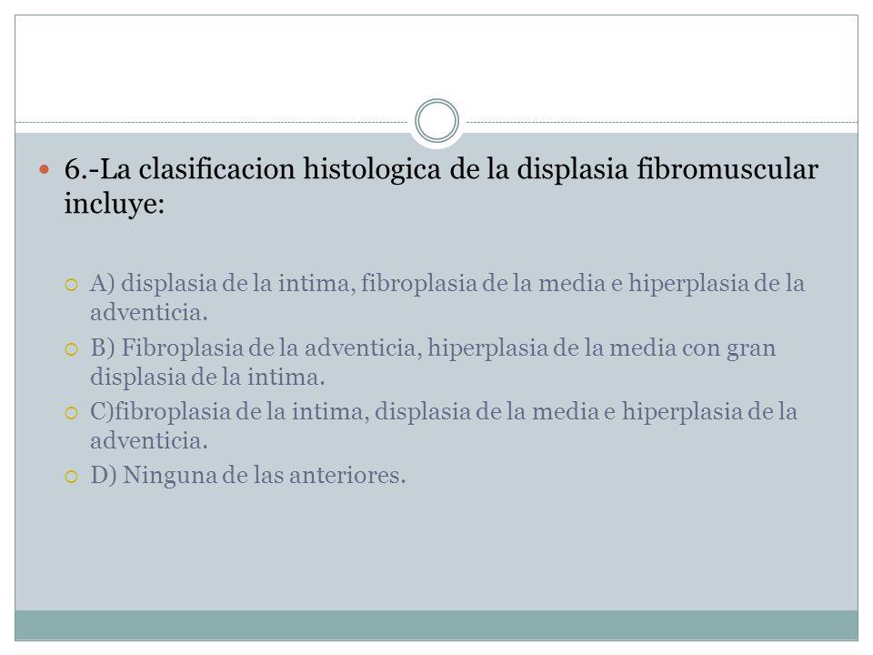 6.-La clasificacion histologica de la displasia fibromuscular incluye: