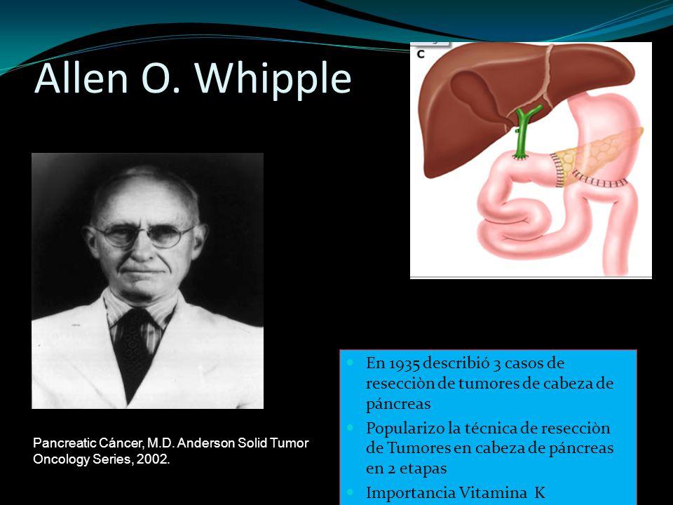 Allen O. Whipple En 1935 describió 3 casos de resecciòn de tumores de cabeza de páncreas.