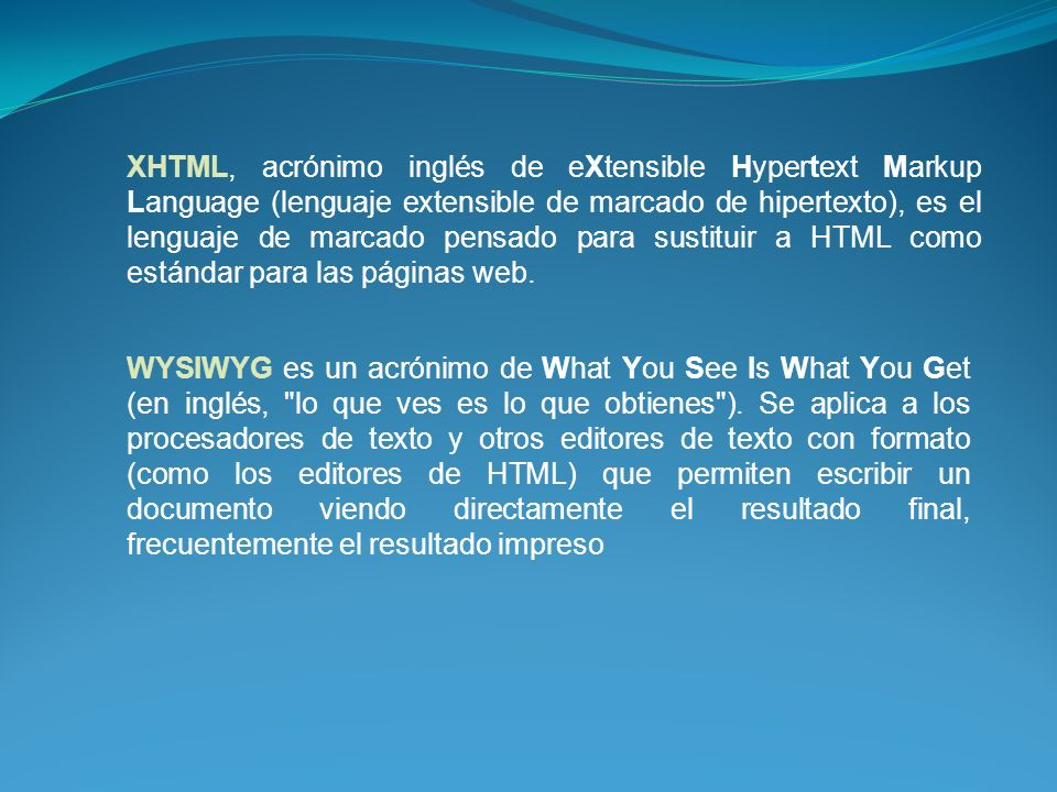 XHTML, acrónimo inglés de eXtensible Hypertext Markup Language (lenguaje extensible de marcado de hipertexto), es el lenguaje de marcado pensado para sustituir a HTML como estándar para las páginas web.