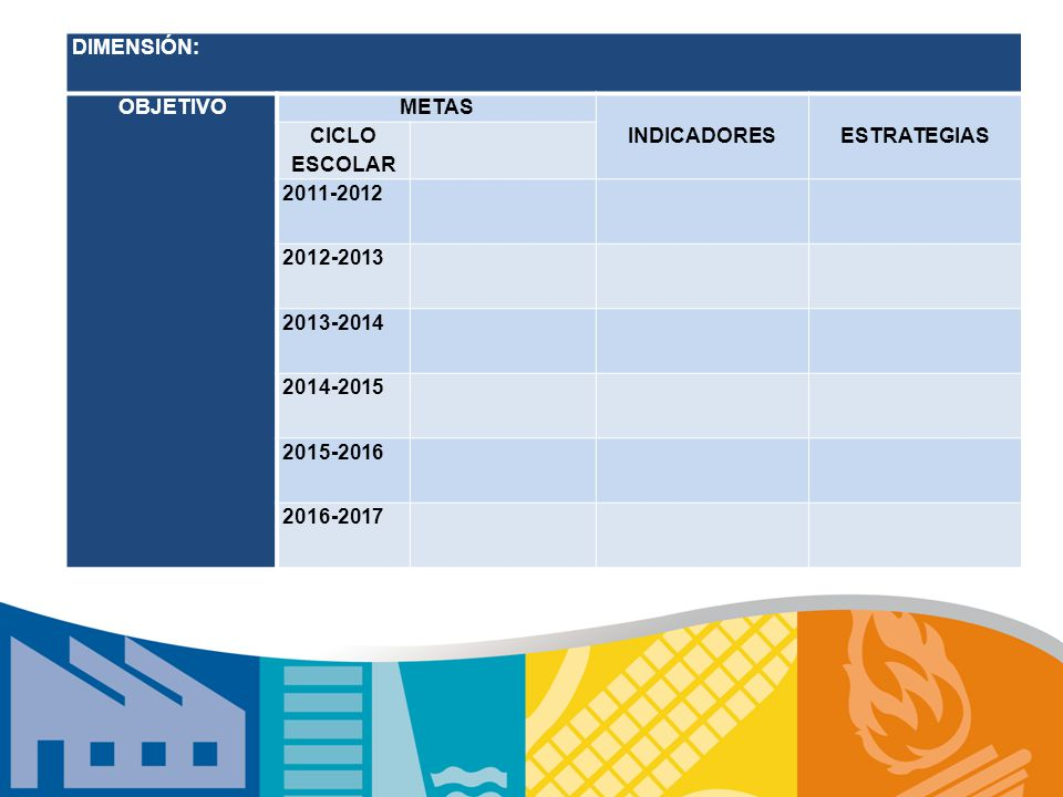 DIMENSIÓN: OBJETIVO. METAS. INDICADORES. ESTRATEGIAS. CICLO ESCOLAR. 2011-2012. 2012-2013. 2013-2014.