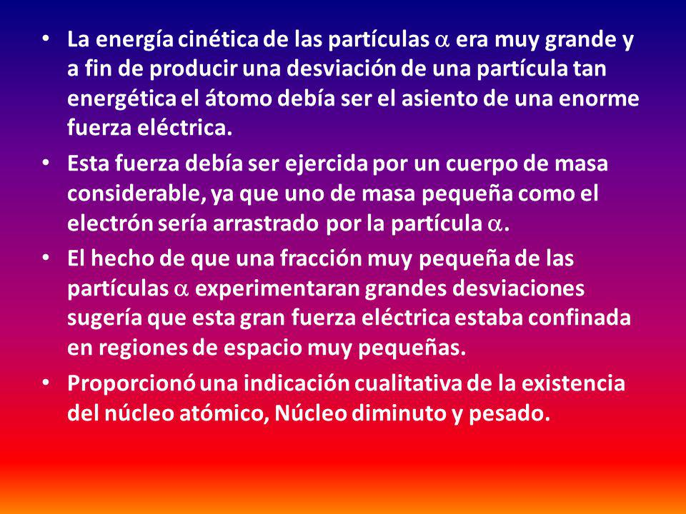 La energía cinética de las partículas  era muy grande y a fin de producir una desviación de una partícula tan energética el átomo debía ser el asiento de una enorme fuerza eléctrica.