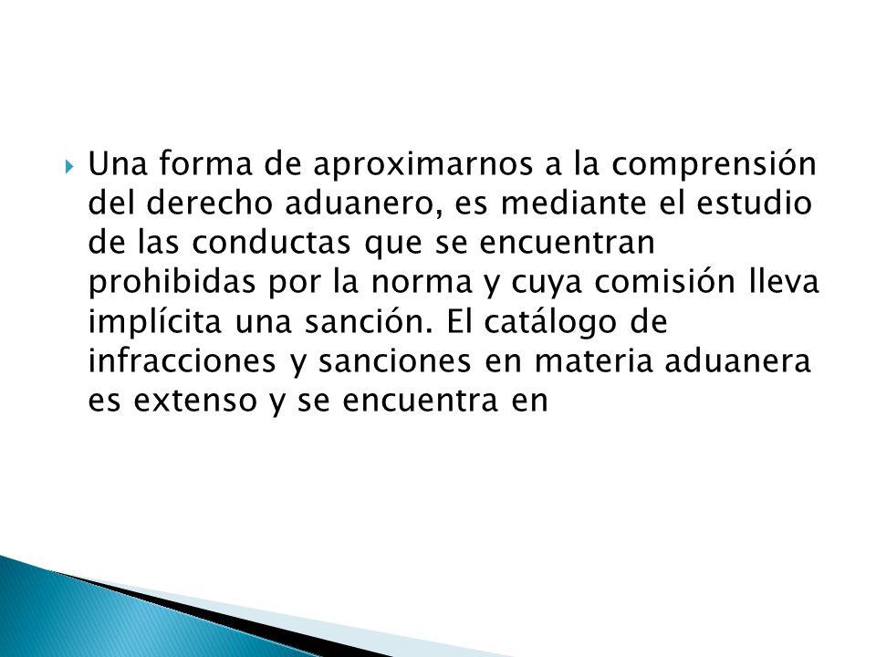 Una forma de aproximarnos a la comprensión del derecho aduanero, es mediante el estudio de las conductas que se encuentran prohibidas por la norma y cuya comisión lleva implícita una sanción.