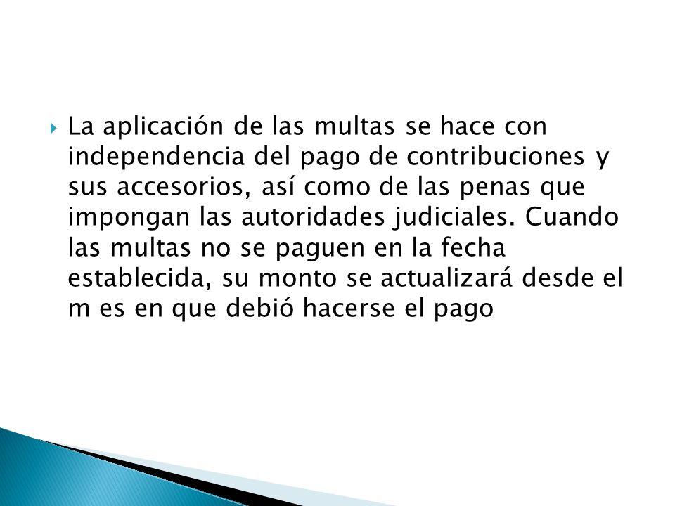 La aplicación de las multas se hace con independencia del pago de contribuciones y sus accesorios, así como de las penas que impongan las autoridades judiciales.