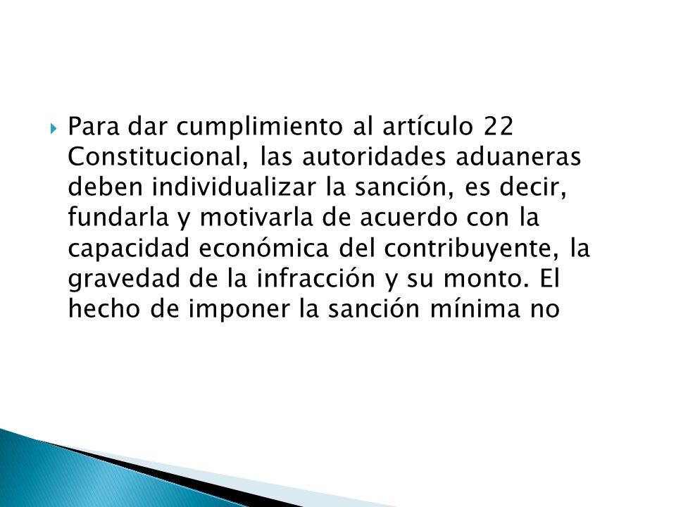 Para dar cumplimiento al artículo 22 Constitucional, las autoridades aduaneras deben individualizar la sanción, es decir, fundarla y motivarla de acuerdo con la capacidad económica del contribuyente, la gravedad de la infracción y su monto.