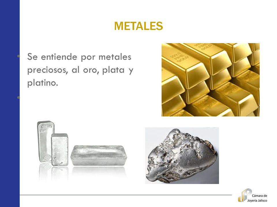 METALES Se entiende por metales preciosos, al oro, plata y platino.