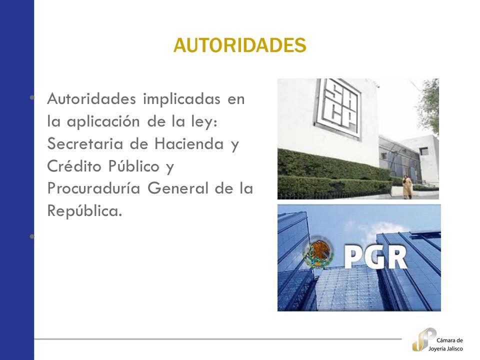 AUTORIDADES Autoridades implicadas en la aplicación de la ley: Secretaria de Hacienda y Crédito Público y Procuraduría General de la República.