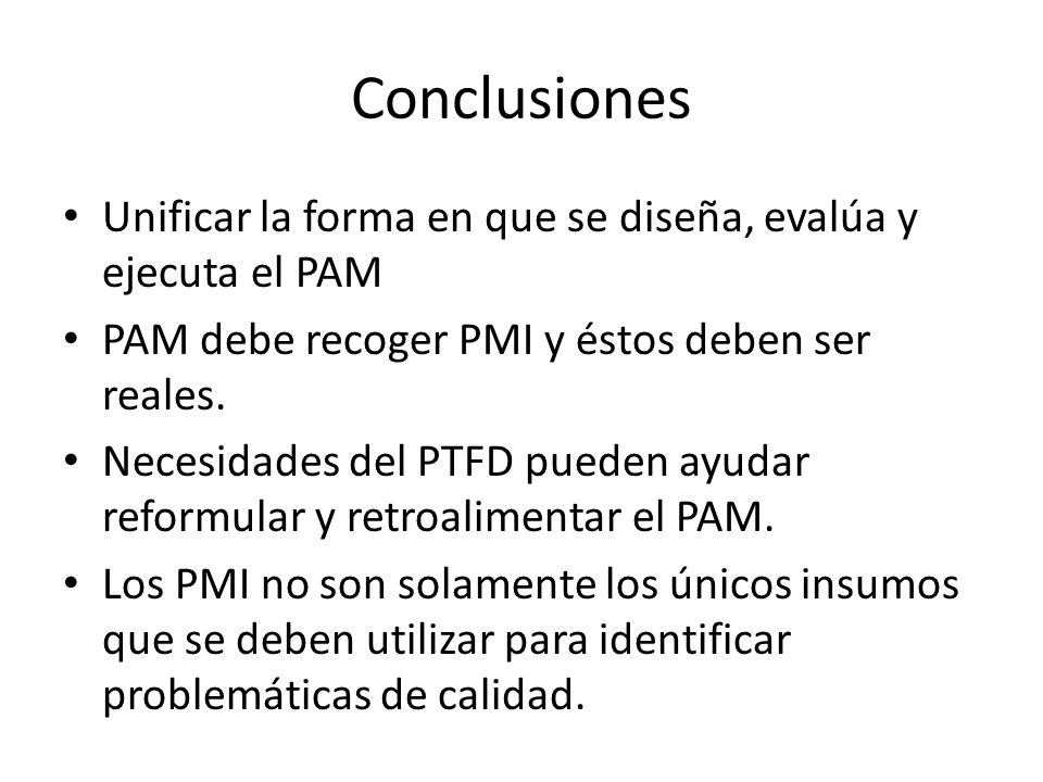 ConclusionesUnificar la forma en que se diseña, evalúa y ejecuta el PAM. PAM debe recoger PMI y éstos deben ser reales.