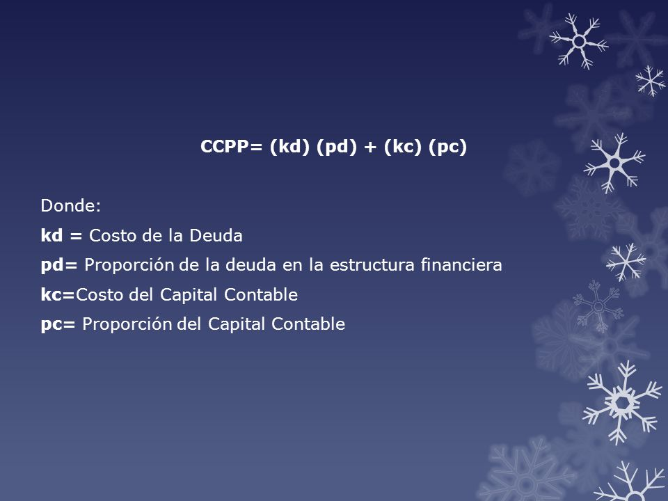 CCPP= (kd) (pd) + (kc) (pc) Donde: kd = Costo de la Deuda pd= Proporción de la deuda en la estructura financiera kc=Costo del Capital Contable pc= Proporción del Capital Contable