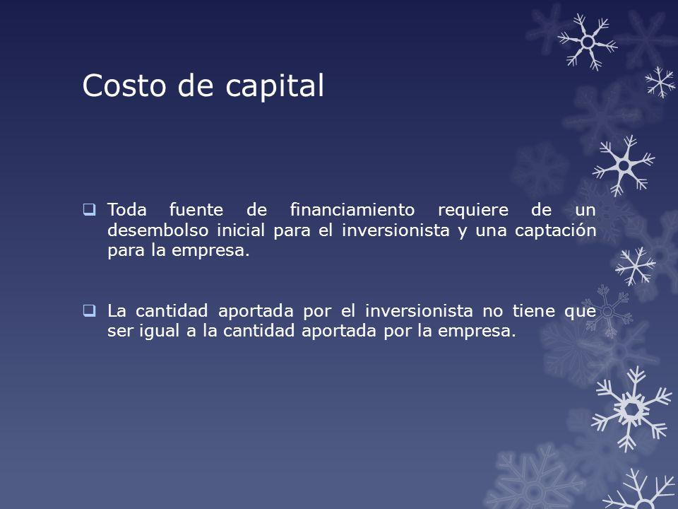 Costo de capital Toda fuente de financiamiento requiere de un desembolso inicial para el inversionista y una captación para la empresa.