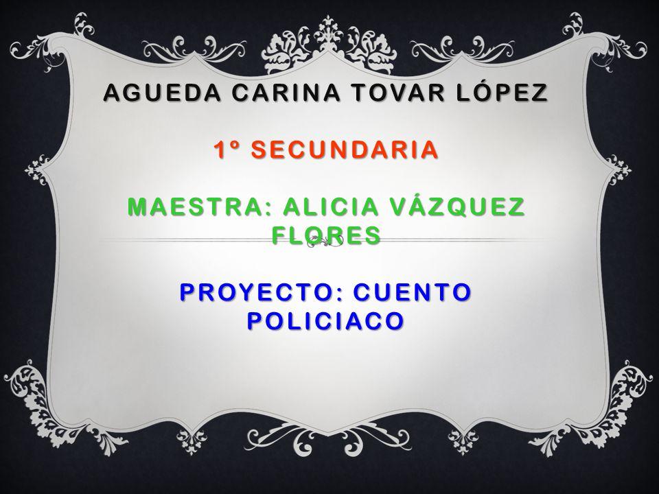 AGUEDA Carina Tovar López 1º Secundaria Maestra: Alicia Vázquez flores Proyecto: Cuento policiaco
