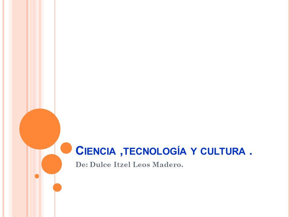 Ciencia ,tecnología y cultura .