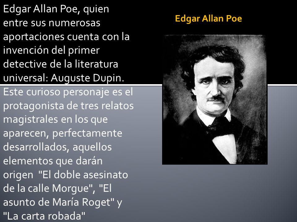 Edgar Allan Poe, quien entre sus numerosas aportaciones cuenta con la invención del primer detective de la literatura universal: Auguste Dupin. Este curioso personaje es el protagonista de tres relatos magistrales en los que aparecen, perfectamente desarrollados, aquellos elementos que darán origen El doble asesinato de la calle Morgue , El asunto de María Roget y La carta robada