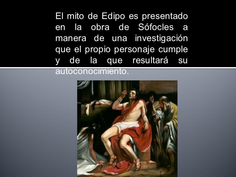El mito de Edipo es presentado en la obra de Sófocles a manera de una investigación que el propio personaje cumple y de la que resultará su autoconocimiento.
