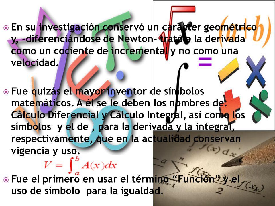 En su investigación conservó un carácter geométrico y, -diferenciándose de Newton- trató a la derivada como un cociente de incremental y no como una velocidad.