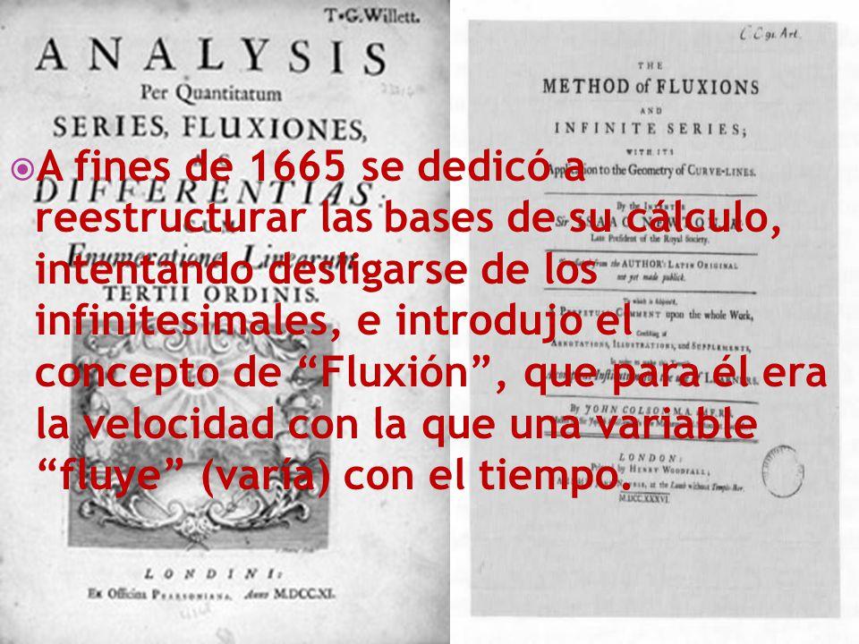 A fines de 1665 se dedicó a reestructurar las bases de su cálculo, intentando desligarse de los infinitesimales, e introdujo el concepto de Fluxión , que para él era la velocidad con la que una variable fluye (varía) con el tiempo.