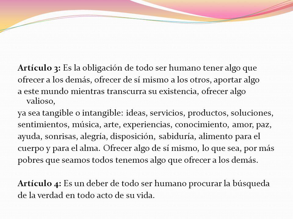 Artículo 3: Es la obligación de todo ser humano tener algo que ofrecer a los demás, ofrecer de sí mismo a los otros, aportar algo a este mundo mientras transcurra su existencia, ofrecer algo valioso, ya sea tangible o intangible: ideas, servicios, productos, soluciones, sentimientos, música, arte, experiencias, conocimiento, amor, paz, ayuda, sonrisas, alegría, disposición, sabiduría, alimento para el cuerpo y para el alma.