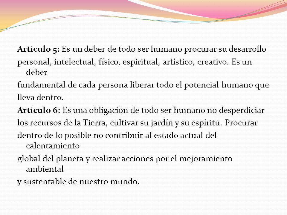Artículo 5: Es un deber de todo ser humano procurar su desarrollo personal, intelectual, físico, espiritual, artístico, creativo.