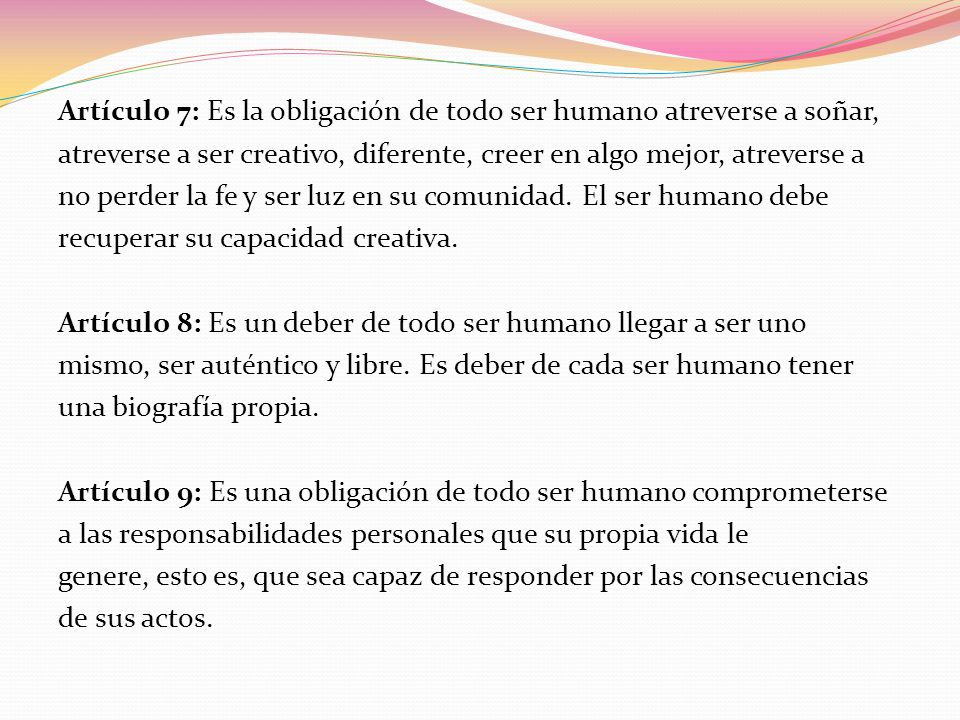 Artículo 7: Es la obligación de todo ser humano atreverse a soñar, atreverse a ser creativo, diferente, creer en algo mejor, atreverse a no perder la fe y ser luz en su comunidad.