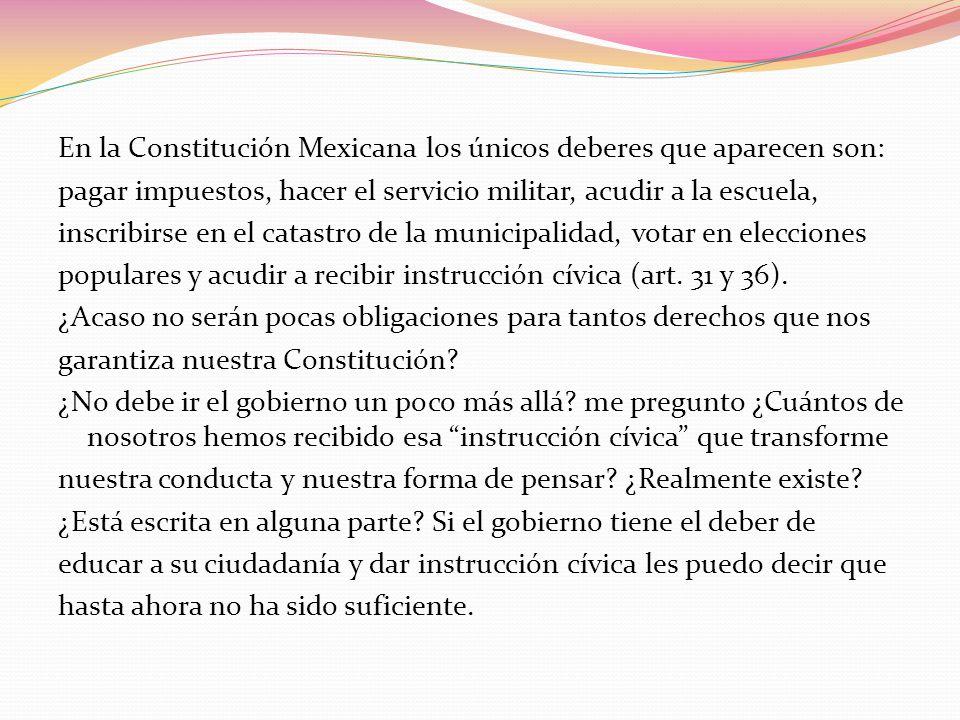 En la Constitución Mexicana los únicos deberes que aparecen son: pagar impuestos, hacer el servicio militar, acudir a la escuela, inscribirse en el catastro de la municipalidad, votar en elecciones populares y acudir a recibir instrucción cívica (art.